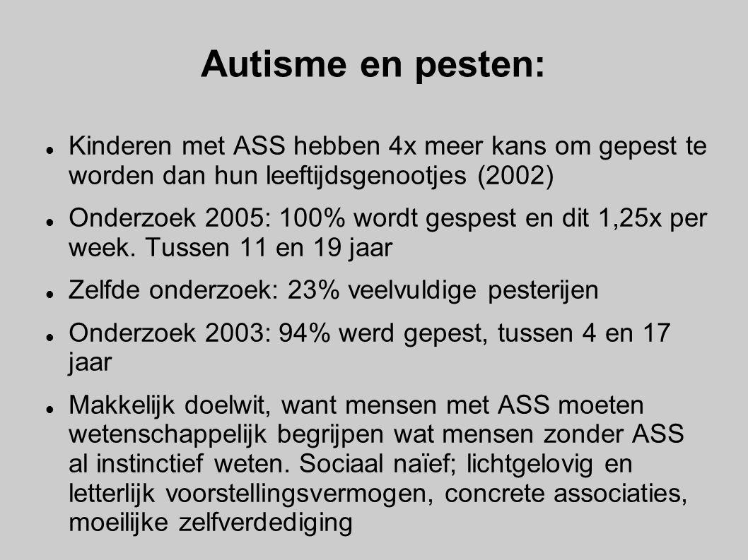 Autisme en pesten: Kinderen met ASS hebben 4x meer kans om gepest te worden dan hun leeftijdsgenootjes (2002) Onderzoek 2005: 100% wordt gespest en d