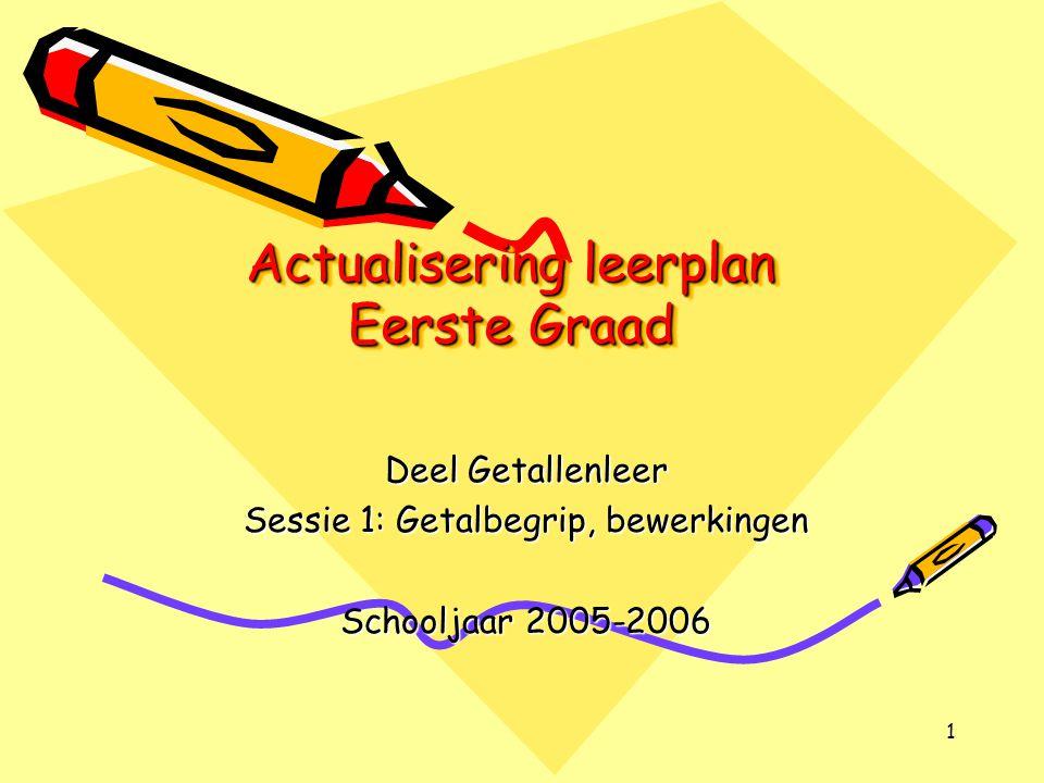 1 Actualisering leerplan Eerste Graad Deel Getallenleer Sessie 1: Getalbegrip, bewerkingen Schooljaar 2005-2006