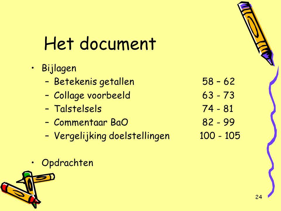 24 Het document Bijlagen –Betekenis getallen 58 – 62 –Collage voorbeeld 63 - 73 –Talstelsels 74 - 81 –Commentaar BaO 82 - 99 –Vergelijking doelstellin