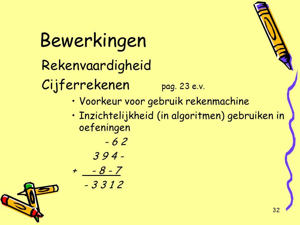 32 Bewerkingen Rekenvaardigheid Cijferrekenen pag. 23 e.v. Voorkeur voor gebruik rekenmachine Inzichtelijkheid (in algoritmen) gebruiken in oefeningen
