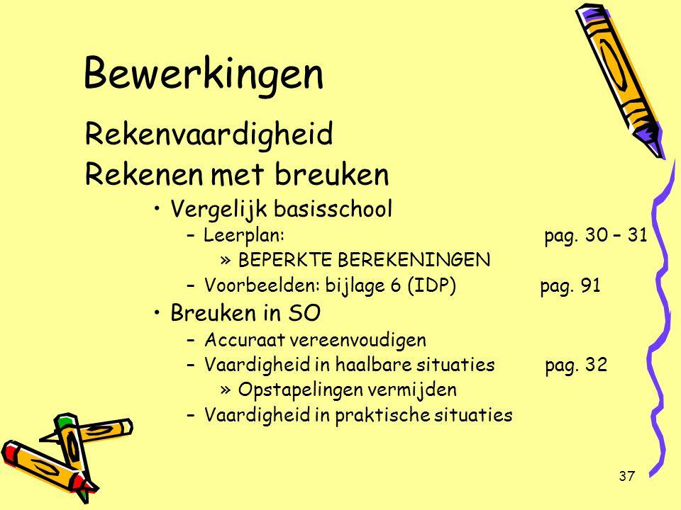 37 Bewerkingen Rekenvaardigheid Rekenen met breuken Vergelijk basisschool –Leerplan: pag. 30 – 31 »BEPERKTE BEREKENINGEN –Voorbeelden: bijlage 6 (IDP)