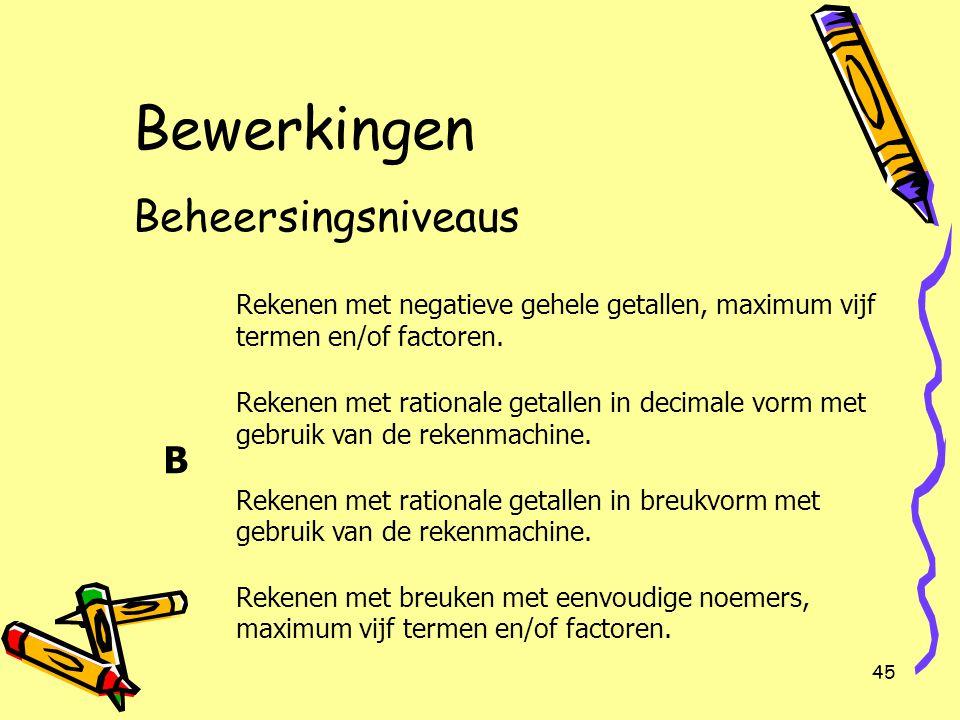 45 Bewerkingen Beheersingsniveaus B Rekenen met negatieve gehele getallen, maximum vijf termen en/of factoren. Rekenen met rationale getallen in decim