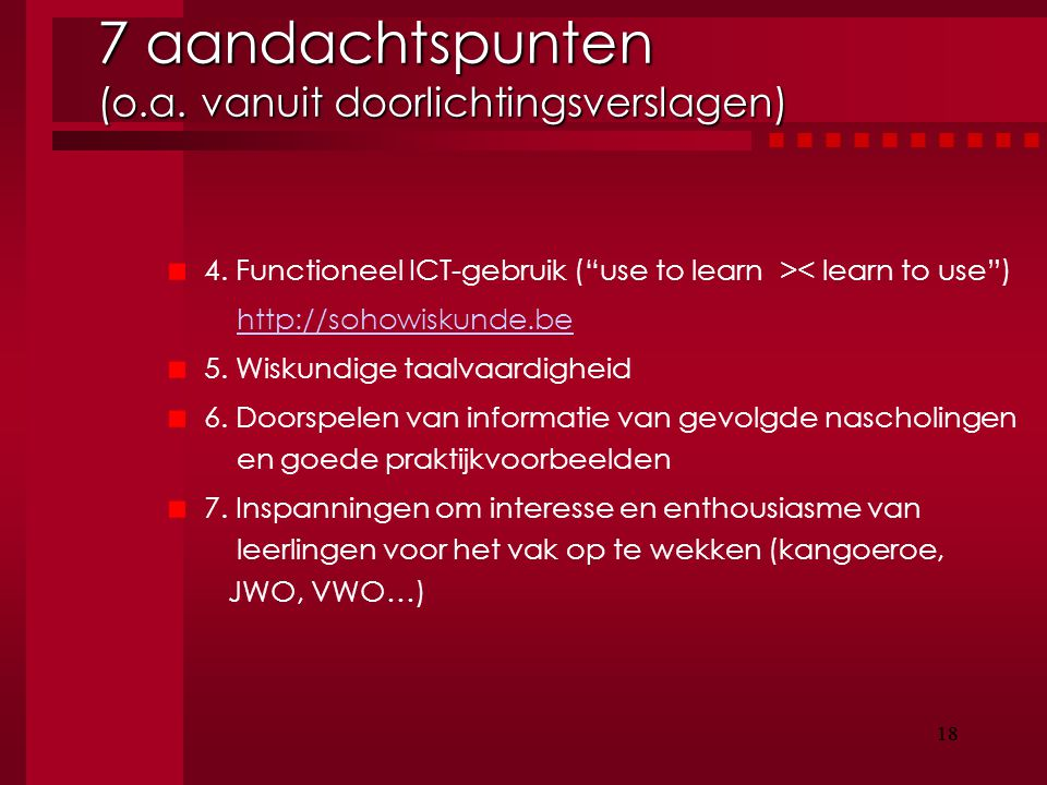 "18 4. Functioneel ICT-gebruik (""use to learn >< learn to use"") http://sohowiskunde.be 5. Wiskundige taalvaardigheid 6. Doorspelen van informatie van g"