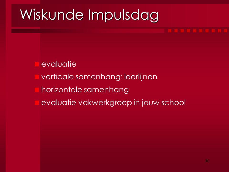 30 Wiskunde Impulsdag evaluatie verticale samenhang: leerlijnen horizontale samenhang evaluatie vakwerkgroep in jouw school 30
