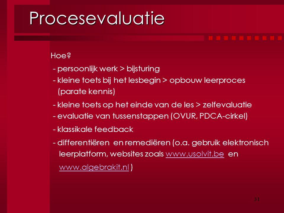 31 Procesevaluatie Procesevaluatie Hoe? - persoonlijk werk > bijsturing - kleine toets bij het lesbegin > opbouw leerproces (parate kennis) - kleine t
