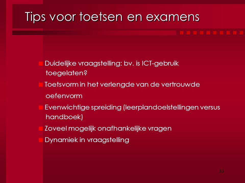 33 Tips voor toetsen en examens Tips voor toetsen en examens Duidelijke vraagstelling: bv. is ICT-gebruik toegelaten? Toetsvorm in het verlengde van d