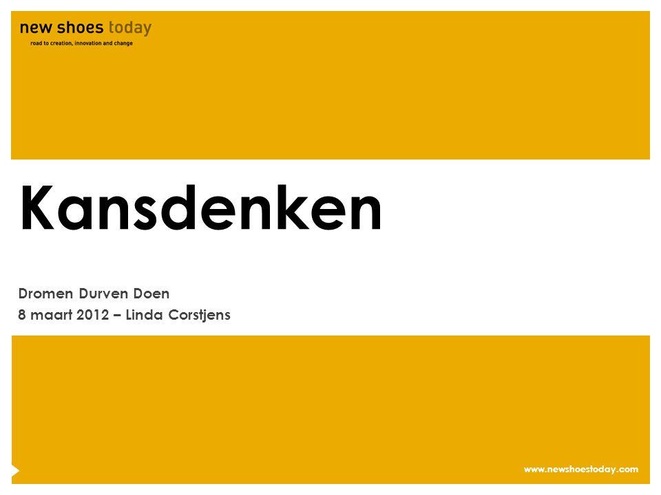 www.newshoestoday.com Kansdenken Dromen Durven Doen 8 maart 2012 – Linda Corstjens