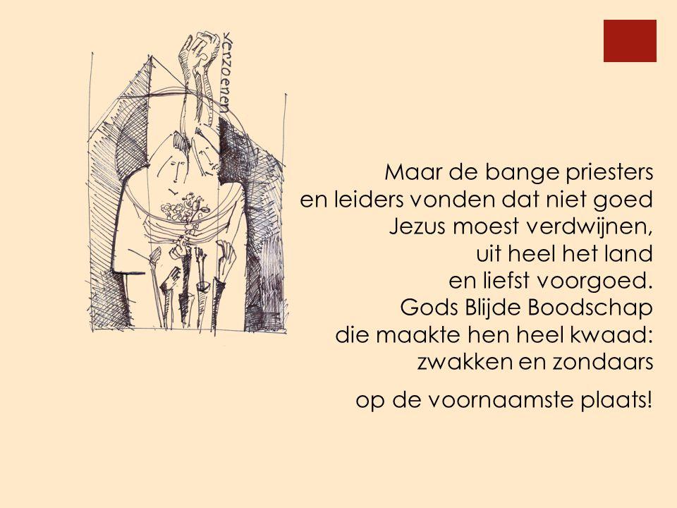 Maar de bange priesters en leiders vonden dat niet goed Jezus moest verdwijnen, uit heel het land en liefst voorgoed. Gods Blijde Boodschap die maakte