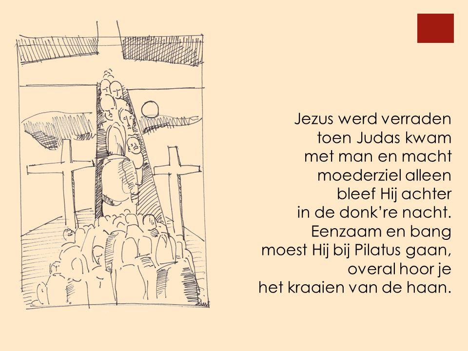 Jezus werd verraden toen Judas kwam met man en macht moederziel alleen bleef Hij achter in de donk're nacht. Eenzaam en bang moest Hij bij Pilatus gaa