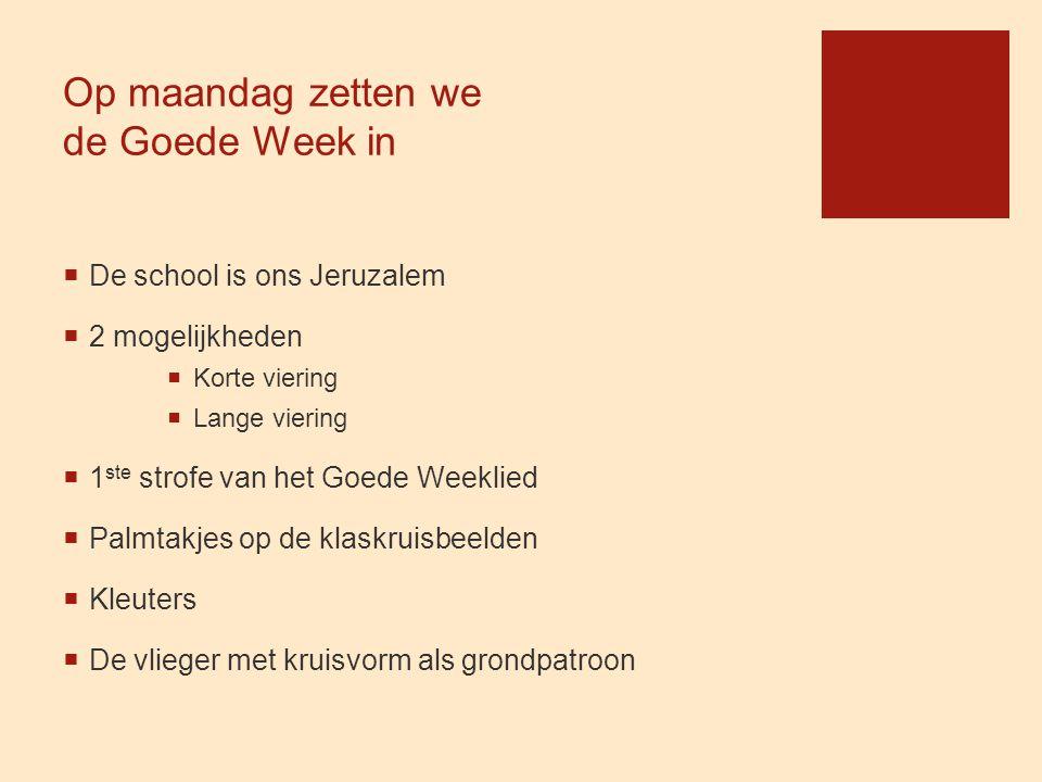 Op maandag zetten we de Goede Week in  De school is ons Jeruzalem  2 mogelijkheden  Korte viering  Lange viering  1 ste strofe van het Goede Week