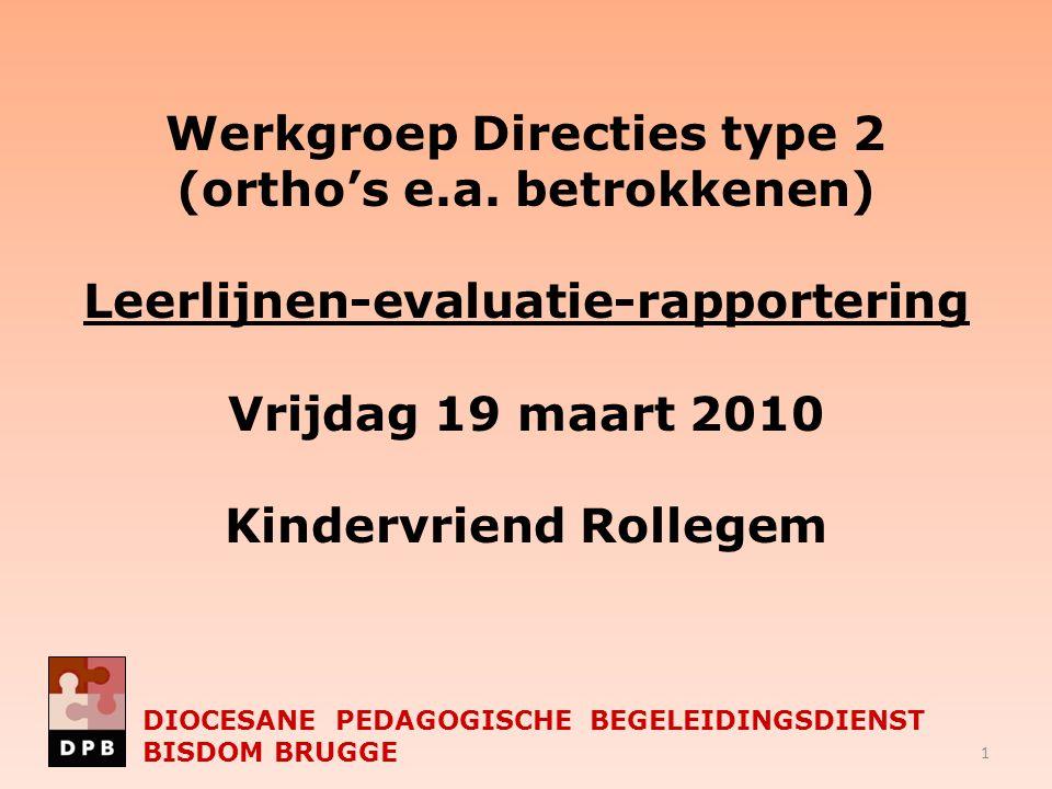 DIOCESANE PEDAGOGISCHE BEGELEIDINGSDIENST BISDOM BRUGGE Werkgroep Directies type 2 (ortho's e.a. betrokkenen) Leerlijnen-evaluatie-rapportering Vrijda