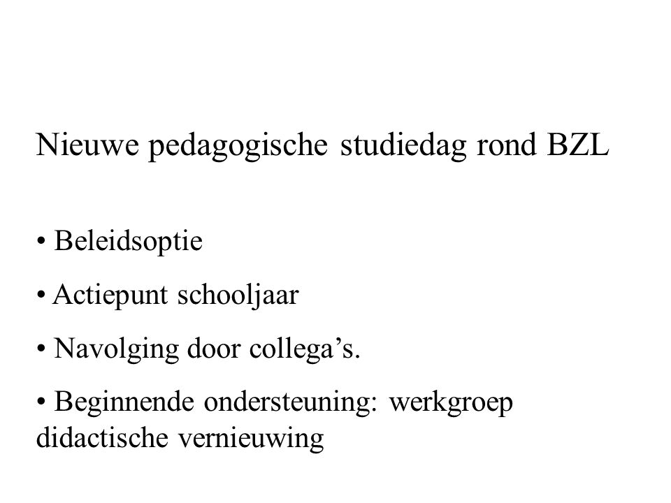 Nieuwe pedagogische studiedag rond BZL Beleidsoptie Actiepunt schooljaar Navolging door collega's. Beginnende ondersteuning: werkgroep didactische ver