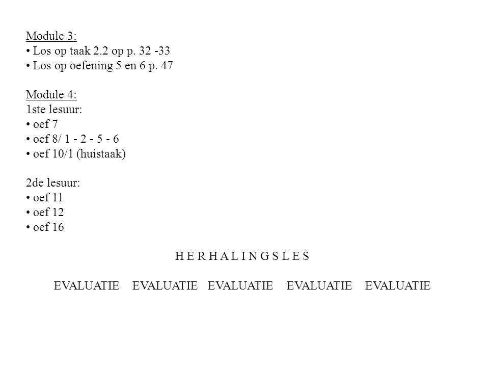 Module 3: Los op taak 2.2 op p. 32 -33 Los op oefening 5 en 6 p. 47 Module 4: 1ste lesuur: oef 7 oef 8/ 1 - 2 - 5 - 6 oef 10/1 (huistaak) 2de lesuur: