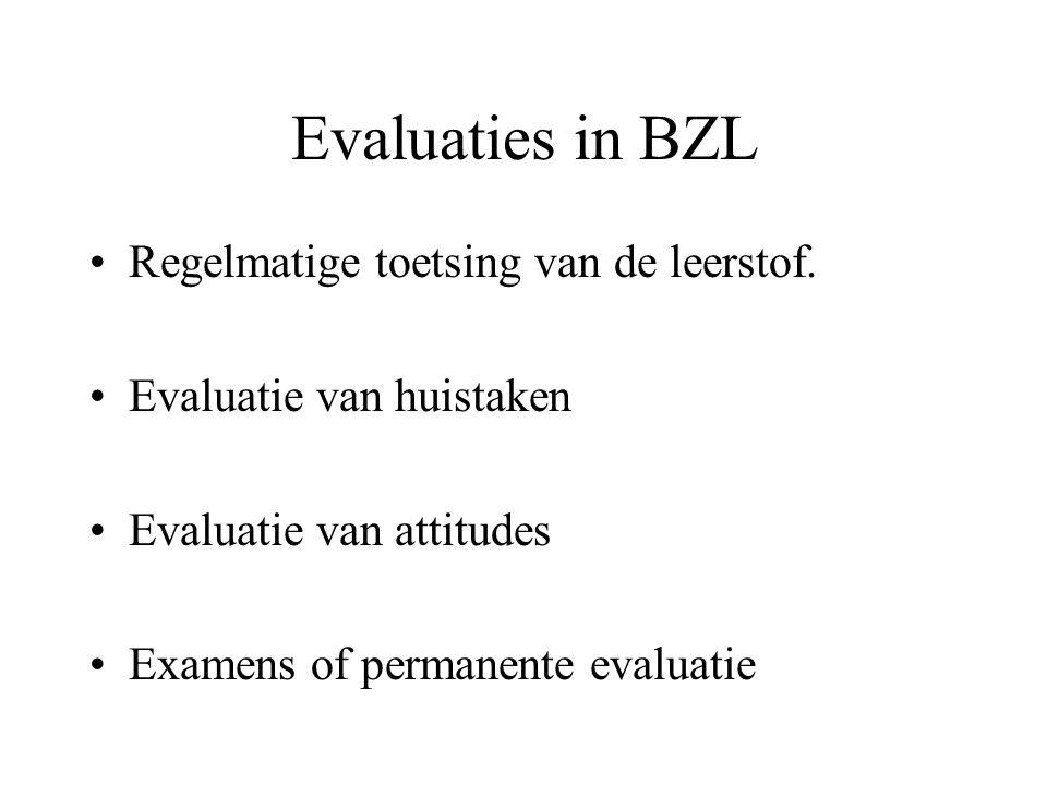 Evaluaties in BZL Regelmatige toetsing van de leerstof. Evaluatie van huistaken Evaluatie van attitudes Examens of permanente evaluatie