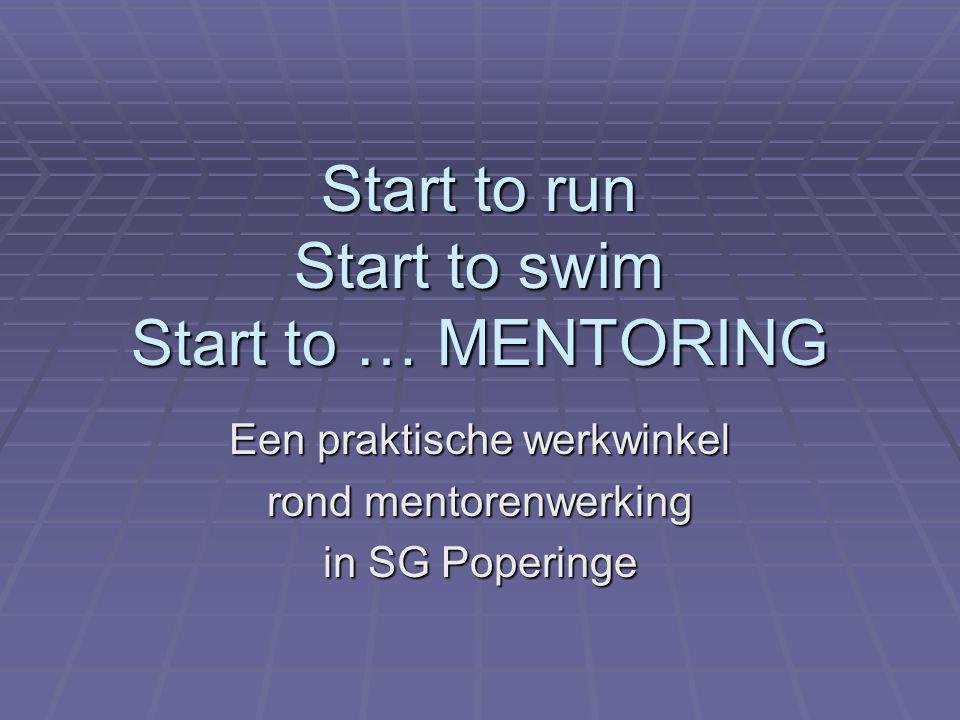 Start to run Start to swim Start to … MENTORING Een praktische werkwinkel rond mentorenwerking in SG Poperinge