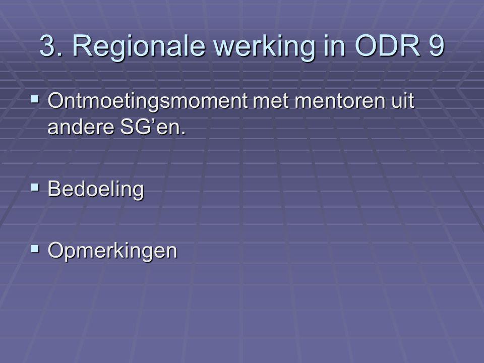 3. Regionale werking in ODR 9  Ontmoetingsmoment met mentoren uit andere SG'en.  Bedoeling  Opmerkingen