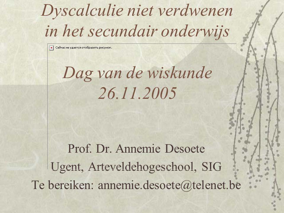 Dyscalculie niet verdwenen in het secundair onderwijs Dag van de wiskunde 26.11.2005 Prof. Dr. Annemie Desoete Ugent, Arteveldehogeschool, SIG Te bere