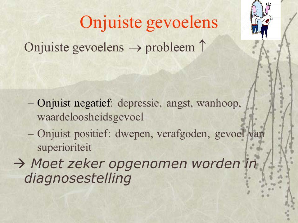 Onjuiste gevoelens Onjuiste gevoelens  probleem  –Onjuist negatief: depressie, angst, wanhoop, waardeloosheidsgevoel –Onjuist positief: dwepen, vera