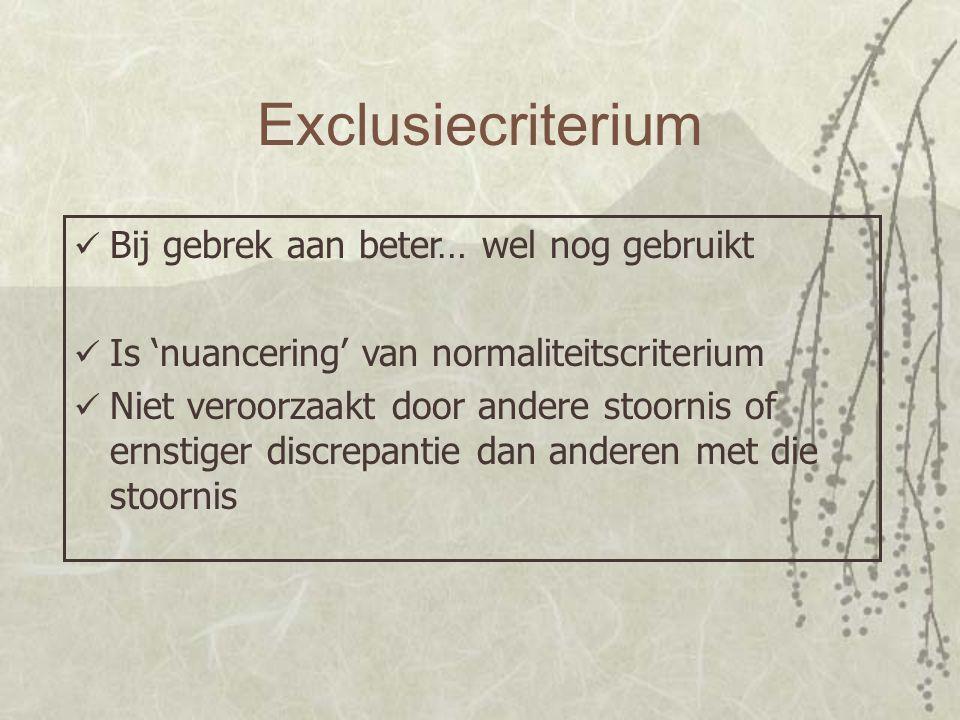 Exclusiecriterium Bij gebrek aan beter… wel nog gebruikt Is 'nuancering' van normaliteitscriterium Niet veroorzaakt door andere stoornis of ernstiger