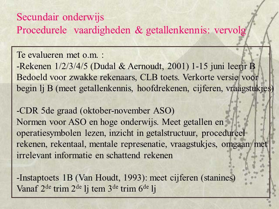 Secundair onderwijs Procedurele vaardigheden & getallenkennis: vervolg Te evalueren met o.m. : -Rekenen 1/2/3/4/5 (Dudal & Aernoudt, 2001) 1-15 juni l