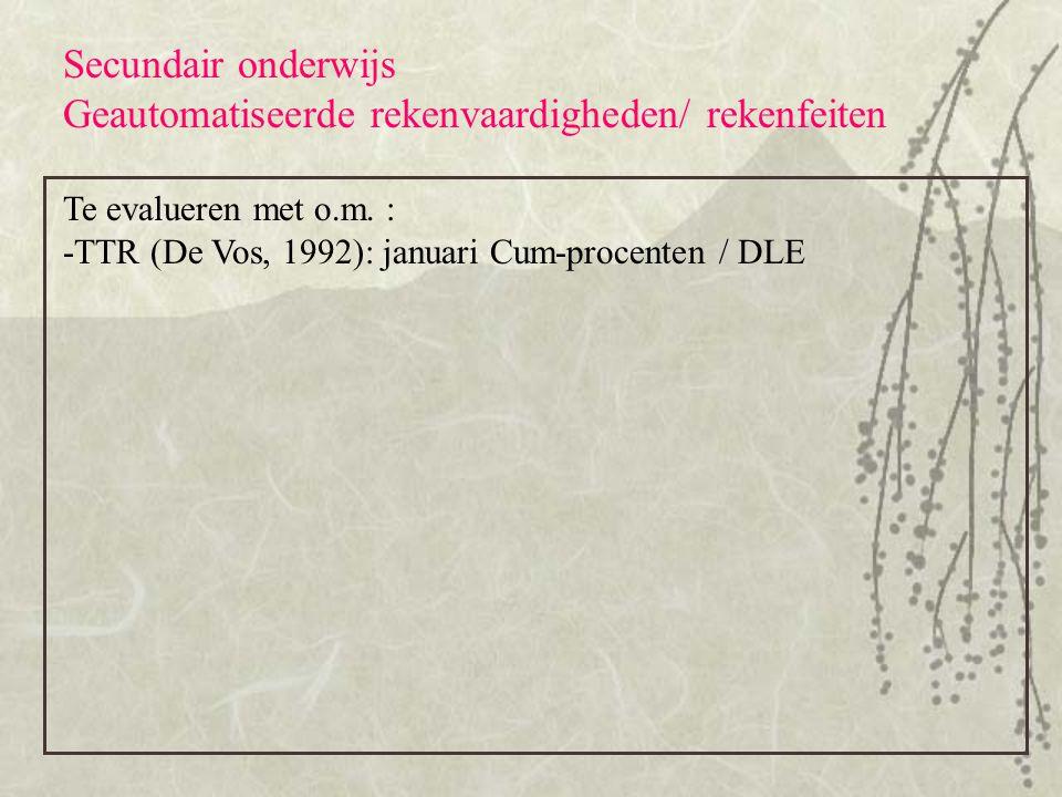 Secundair onderwijs Geautomatiseerde rekenvaardigheden/ rekenfeiten Te evalueren met o.m. : -TTR (De Vos, 1992): januari Cum-procenten / DLE