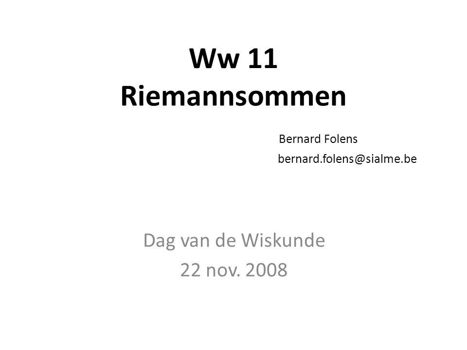 Ww 11 Riemannsommen Bernard Folens bernard.folens@sialme.be Dag van de Wiskunde 22 nov. 2008