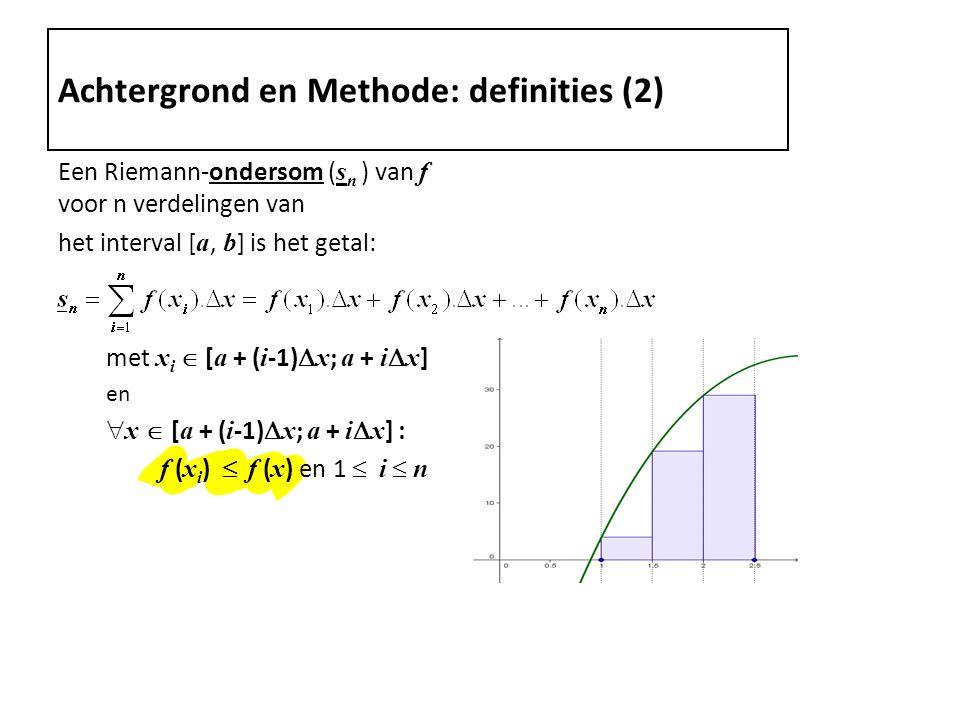 Een Riemann-ondersom ( s n ) van f voor n verdelingen van het interval [ a, b ] is het getal: met x i  [ a + ( i -1)  x ; a + i  x ] en  x  [ a + ( i -1)  x ; a + i  x ] : f ( x i )  f ( x ) en 1  i  n Achtergrond en Methode: definities (2)