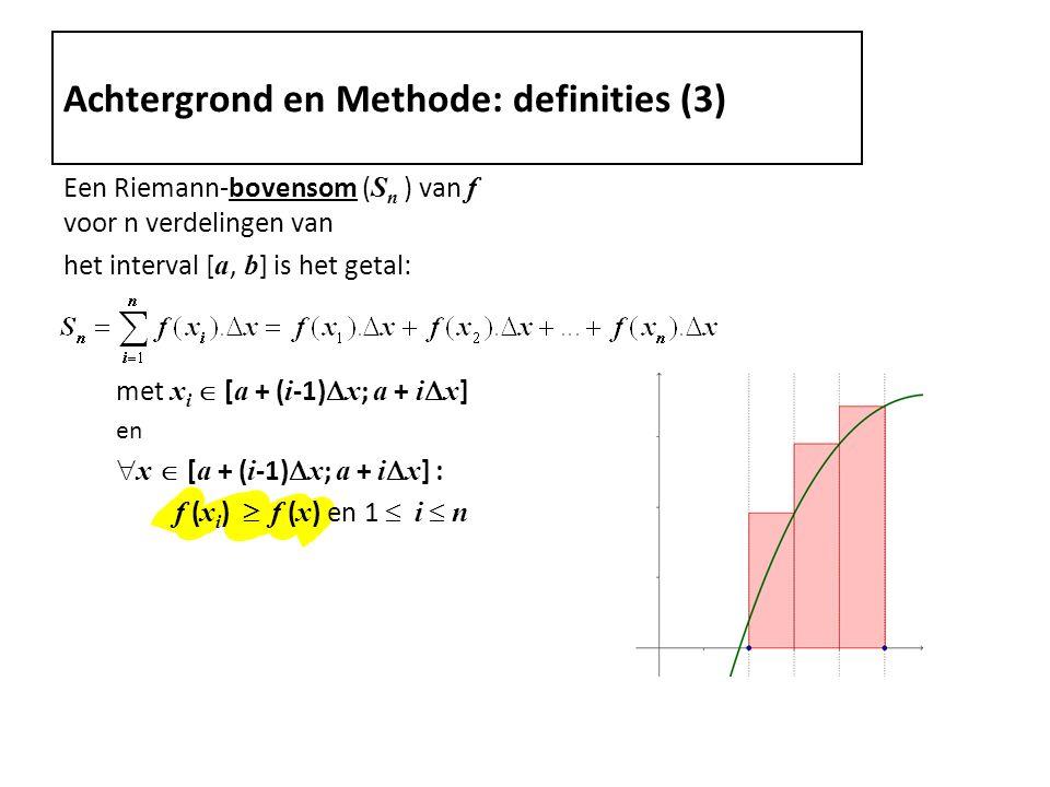 Een Riemann-bovensom ( S n ) van f voor n verdelingen van het interval [ a, b ] is het getal: met x i  [ a + ( i -1)  x ; a + i  x ] en  x  [ a + ( i -1)  x ; a + i  x ] : f ( x i )  f ( x ) en 1  i  n Achtergrond en Methode: definities (3)
