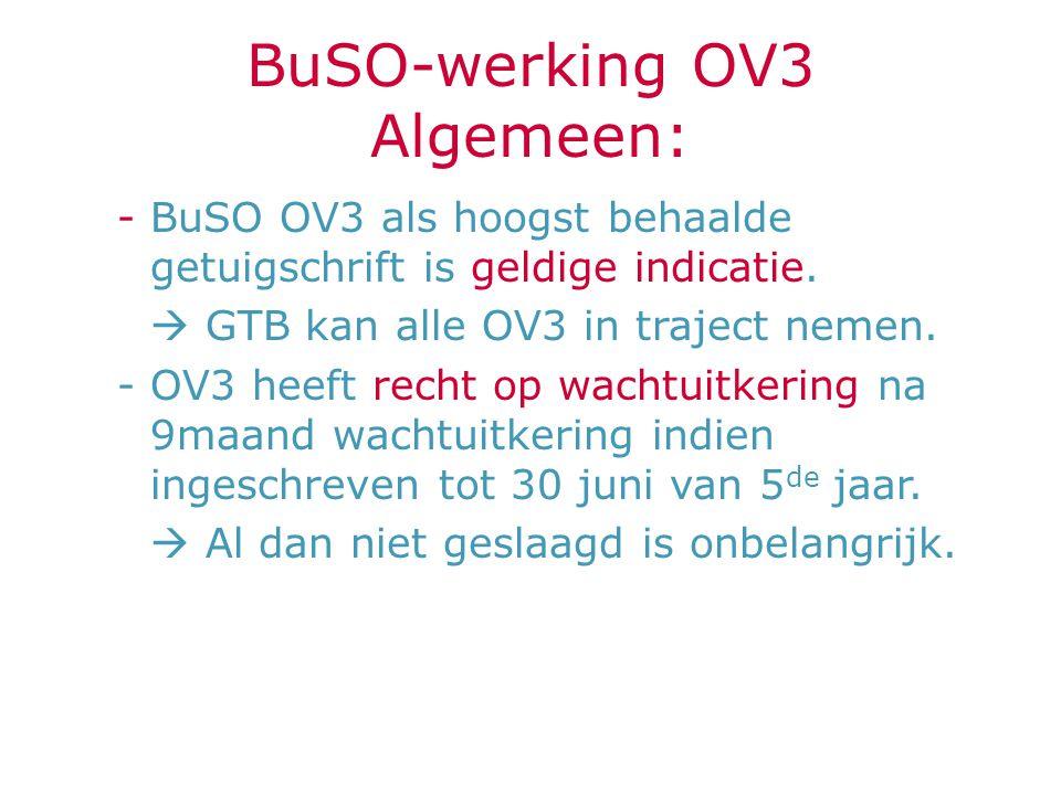BuSO-werking OV3 Algemeen: -BuSO OV3 als hoogst behaalde getuigschrift is geldige indicatie.  GTB kan alle OV3 in traject nemen. -OV3 heeft recht op