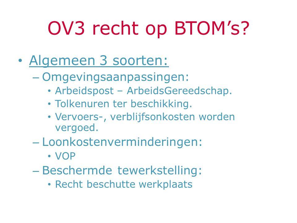 OV3 recht op BTOM's? Algemeen 3 soorten: – Omgevingsaanpassingen: Arbeidspost – ArbeidsGereedschap. Tolkenuren ter beschikking. Vervoers-, verblijfson