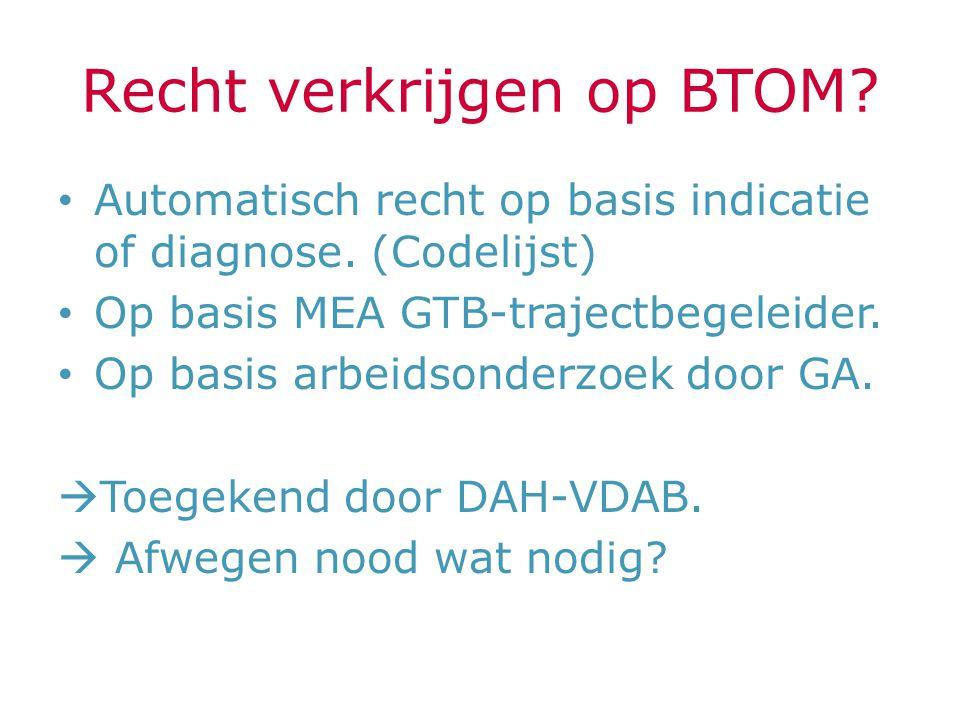 Recht verkrijgen op BTOM? Automatisch recht op basis indicatie of diagnose. (Codelijst) Op basis MEA GTB-trajectbegeleider. Op basis arbeidsonderzoek