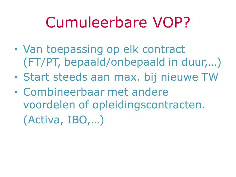 Cumuleerbare VOP? Van toepassing op elk contract (FT/PT, bepaald/onbepaald in duur,…) Start steeds aan max. bij nieuwe TW Combineerbaar met andere voo