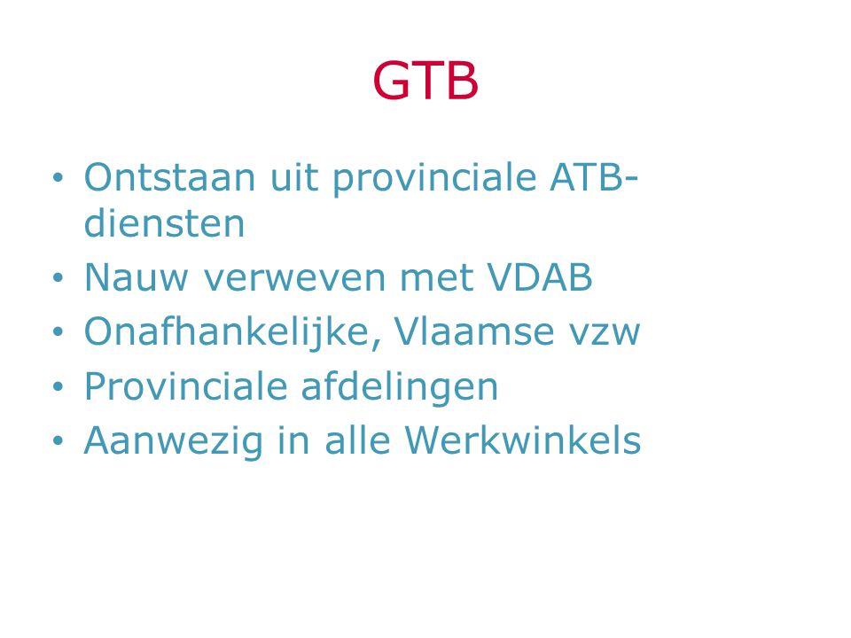 GTB Ontstaan uit provinciale ATB- diensten Nauw verweven met VDAB Onafhankelijke, Vlaamse vzw Provinciale afdelingen Aanwezig in alle Werkwinkels