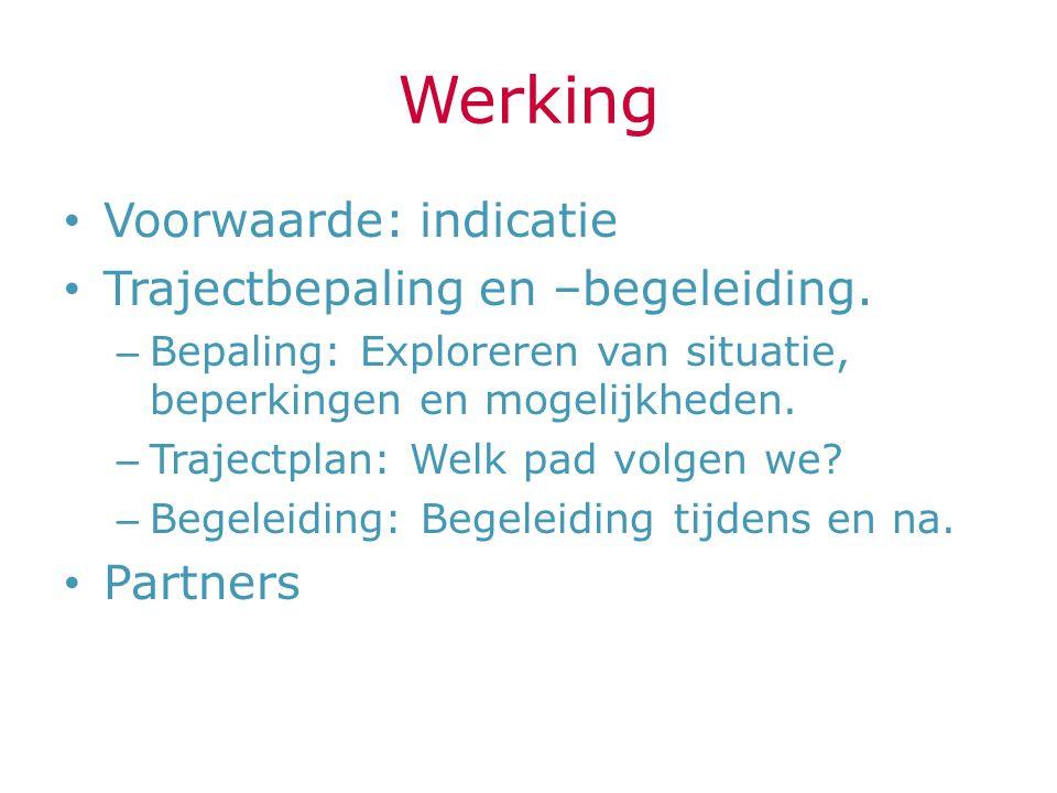 Werking Voorwaarde: indicatie Trajectbepaling en –begeleiding. – Bepaling: Exploreren van situatie, beperkingen en mogelijkheden. – Trajectplan: Welk