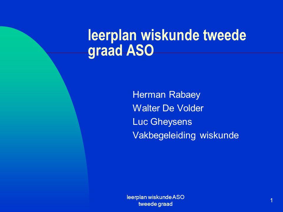 leerplan wiskunde ASO tweede graad 1 leerplan wiskunde tweede graad ASO Herman Rabaey Walter De Volder Luc Gheysens Vakbegeleiding wiskunde