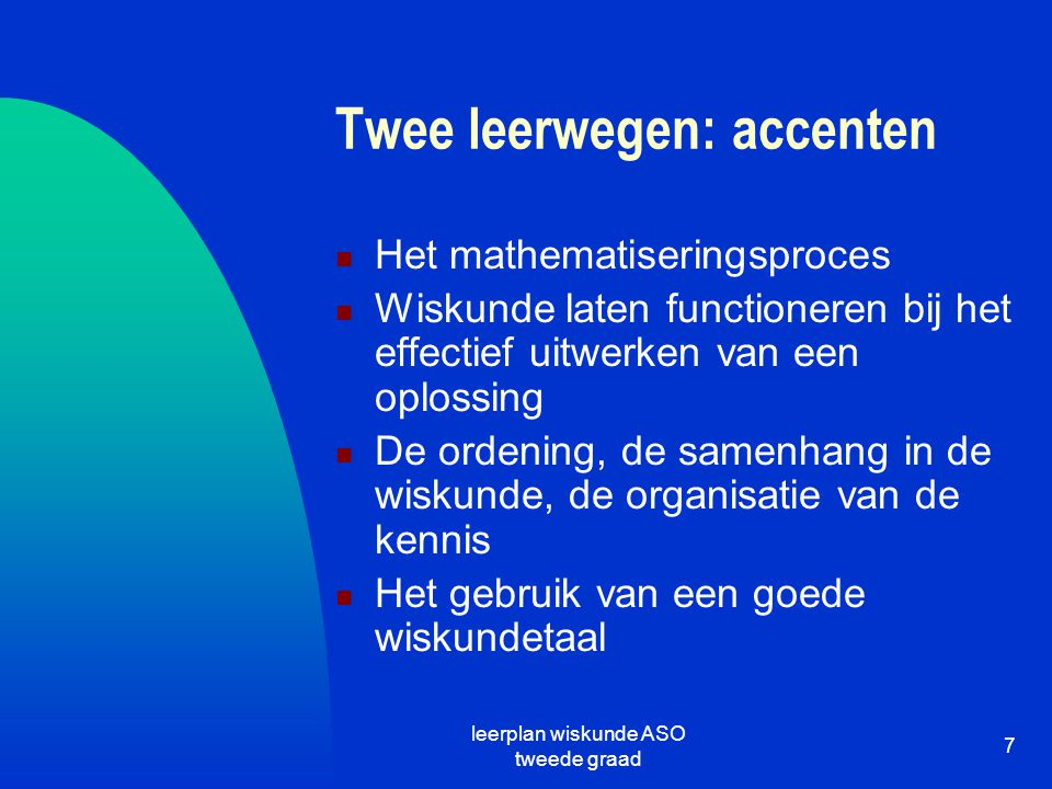 leerplan wiskunde ASO tweede graad 7 Twee leerwegen: accenten Het mathematiseringsproces Wiskunde laten functioneren bij het effectief uitwerken van e