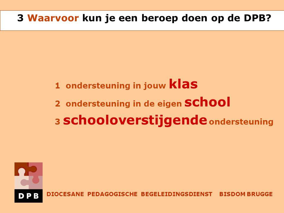 1 ondersteuning in jouw klas 2 ondersteuning in de eigen school 3 schooloverstijgende ondersteuning 3 Waarvoor kun je een beroep doen op de DPB.