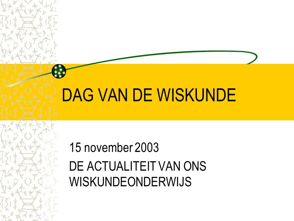 DAG VAN DE WISKUNDE 15 november 2003 DE ACTUALITEIT VAN ONS WISKUNDEONDERWIJS