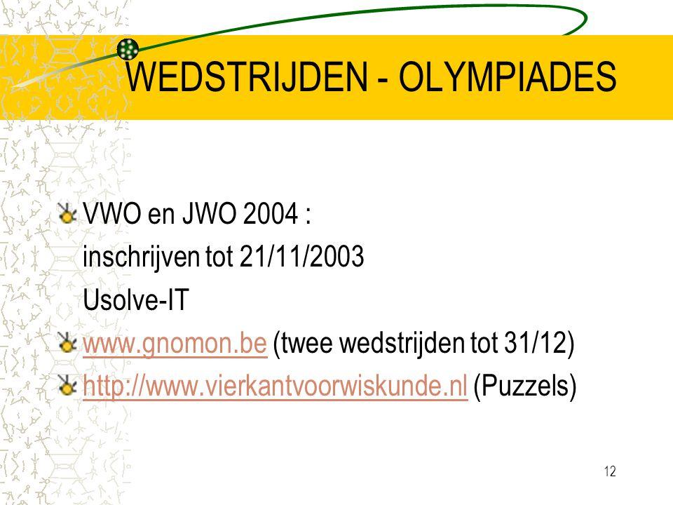12 WEDSTRIJDEN - OLYMPIADES VWO en JWO 2004 : inschrijven tot 21/11/2003 Usolve-IT www.gnomon.bewww.gnomon.be (twee wedstrijden tot 31/12) http://www.vierkantvoorwiskunde.nlhttp://www.vierkantvoorwiskunde.nl (Puzzels)
