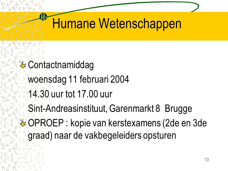 13 Humane Wetenschappen Contactnamiddag woensdag 11 februari 2004 14.30 uur tot 17.00 uur Sint-Andreasinstituut, Garenmarkt 8 Brugge OPROEP : kopie van kerstexamens (2de en 3de graad) naar de vakbegeleiders opsturen