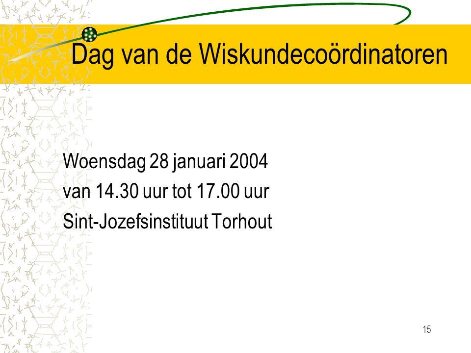 15 Dag van de Wiskundecoördinatoren Woensdag 28 januari 2004 van 14.30 uur tot 17.00 uur Sint-Jozefsinstituut Torhout