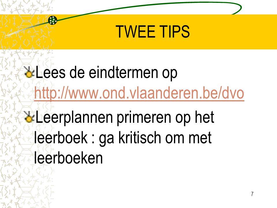 7 TWEE TIPS Lees de eindtermen op http://www.ond.vlaanderen.be/dvo http://www.ond.vlaanderen.be/dvo Leerplannen primeren op het leerboek : ga kritisch om met leerboeken