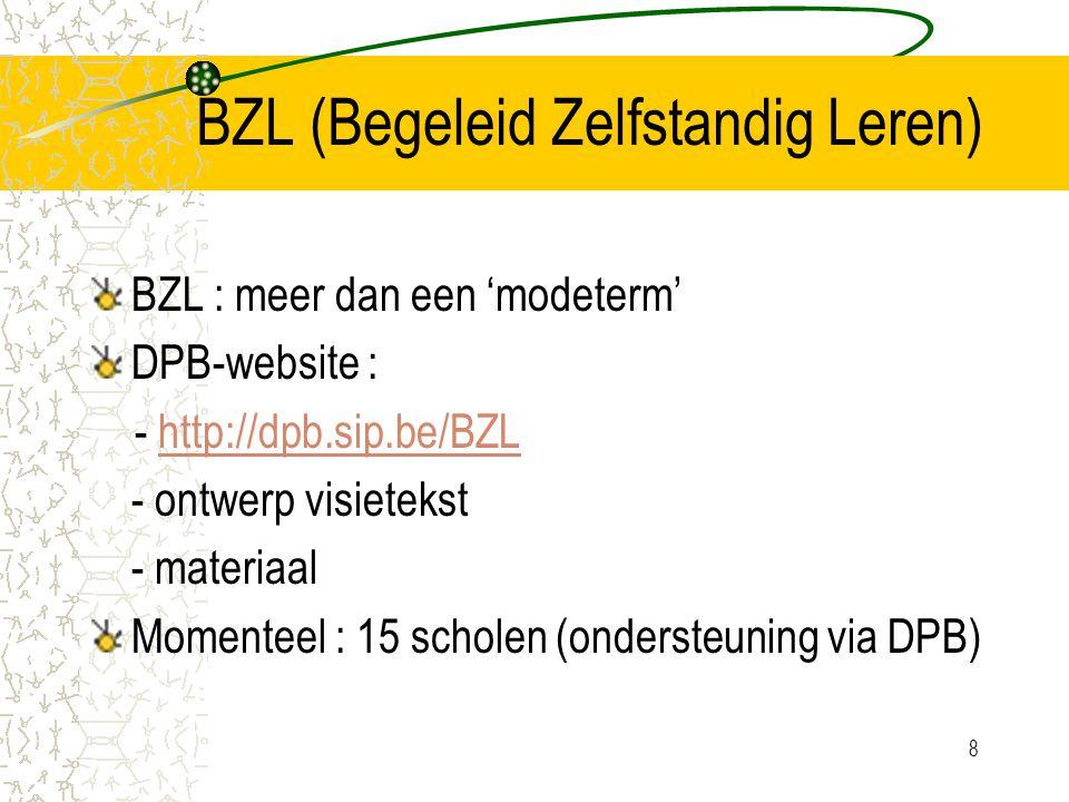 8 BZL (Begeleid Zelfstandig Leren) BZL : meer dan een 'modeterm' DPB-website : - http://dpb.sip.be/BZLhttp://dpb.sip.be/BZL - ontwerp visietekst - materiaal Momenteel : 15 scholen (ondersteuning via DPB)