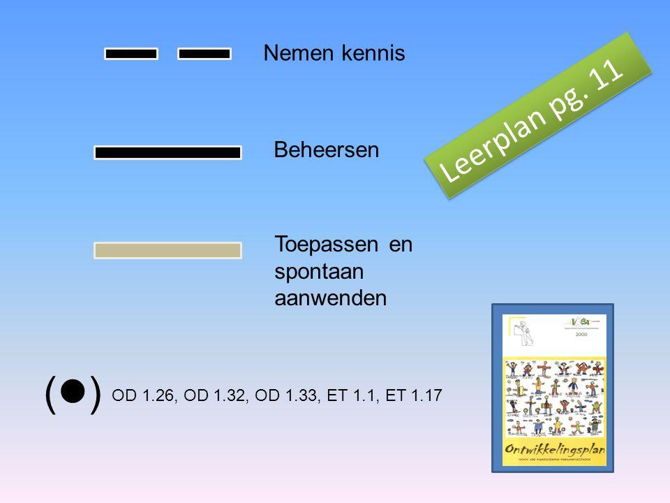 ( ) Nemen kennis Beheersen Toepassen en spontaan aanwenden OD 1.26, OD 1.32, OD 1.33, ET 1.1, ET 1.17 Leerplan pg.