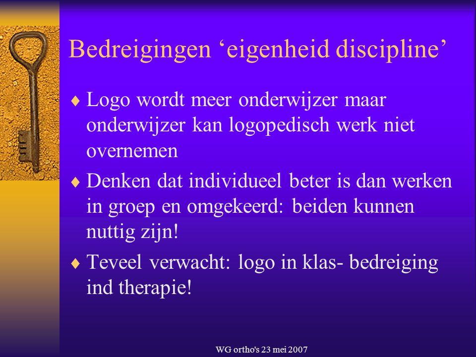 WG ortho's 23 mei 2007 Bedreigingen 'eigenheid discipline'  Logo wordt meer onderwijzer maar onderwijzer kan logopedisch werk niet overnemen  Denken