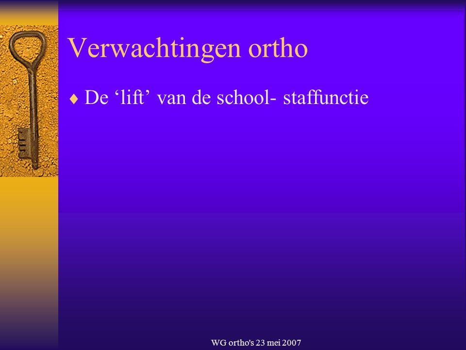 WG ortho's 23 mei 2007 Verwachtingen ortho  De 'lift' van de school- staffunctie
