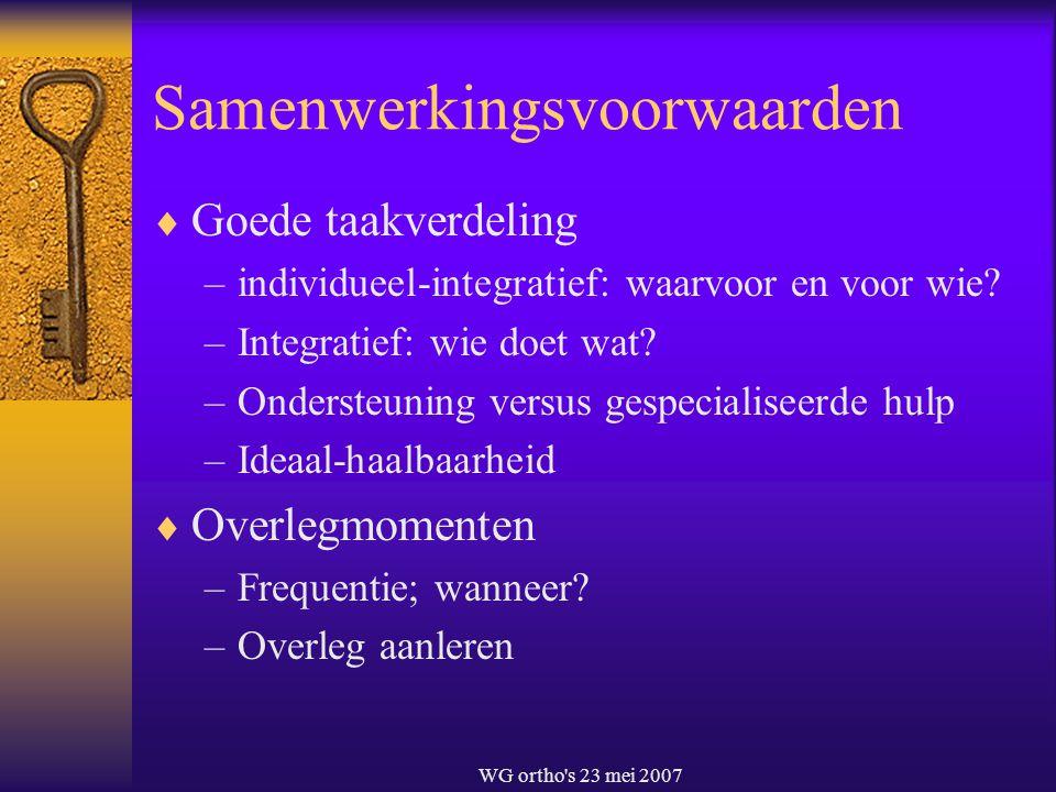 WG ortho's 23 mei 2007 Samenwerkingsvoorwaarden  Goede taakverdeling –individueel-integratief: waarvoor en voor wie? –Integratief: wie doet wat? –Ond