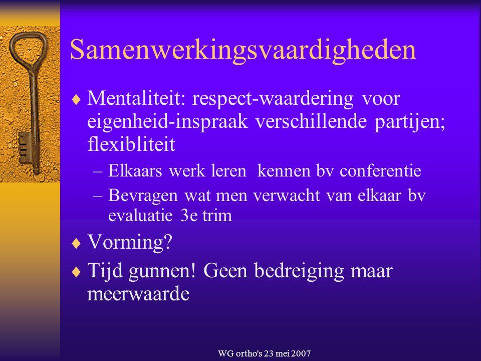 WG ortho's 23 mei 2007 Samenwerkingsvaardigheden  Mentaliteit: respect-waardering voor eigenheid-inspraak verschillende partijen; flexibliteit –Elkaa