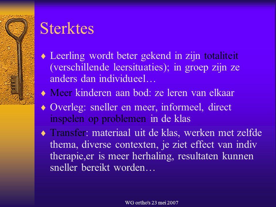 WG ortho's 23 mei 2007 Sterktes  Leerling wordt beter gekend in zijn totaliteit (verschillende leersituaties); in groep zijn ze anders dan individuee