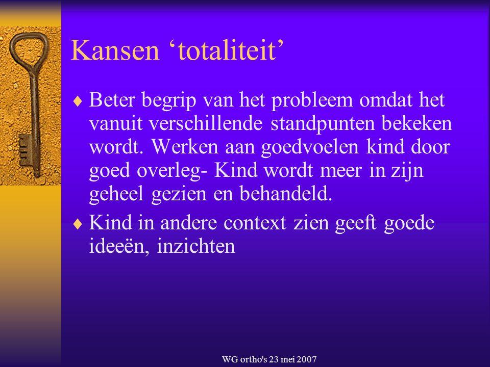 WG ortho's 23 mei 2007 Kansen 'totaliteit'  Beter begrip van het probleem omdat het vanuit verschillende standpunten bekeken wordt. Werken aan goedvo